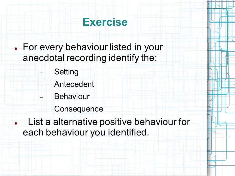 Exercise For every behaviour listed in your anecdotal recording identify the: Setting. Antecedent.
