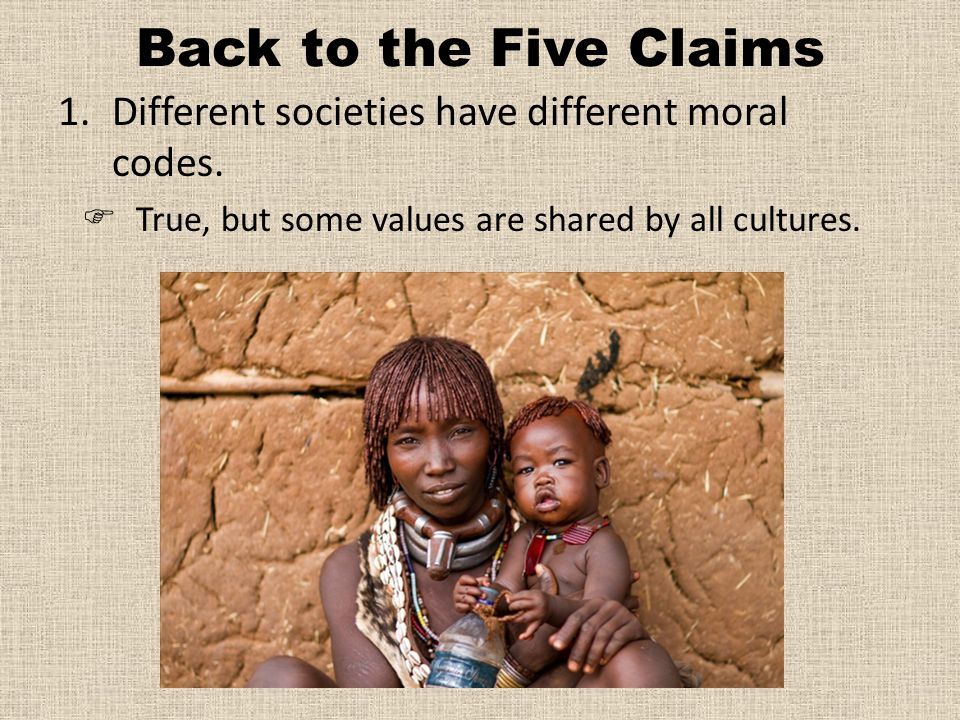 Back to the Five Claims Different societies have different moral codes.