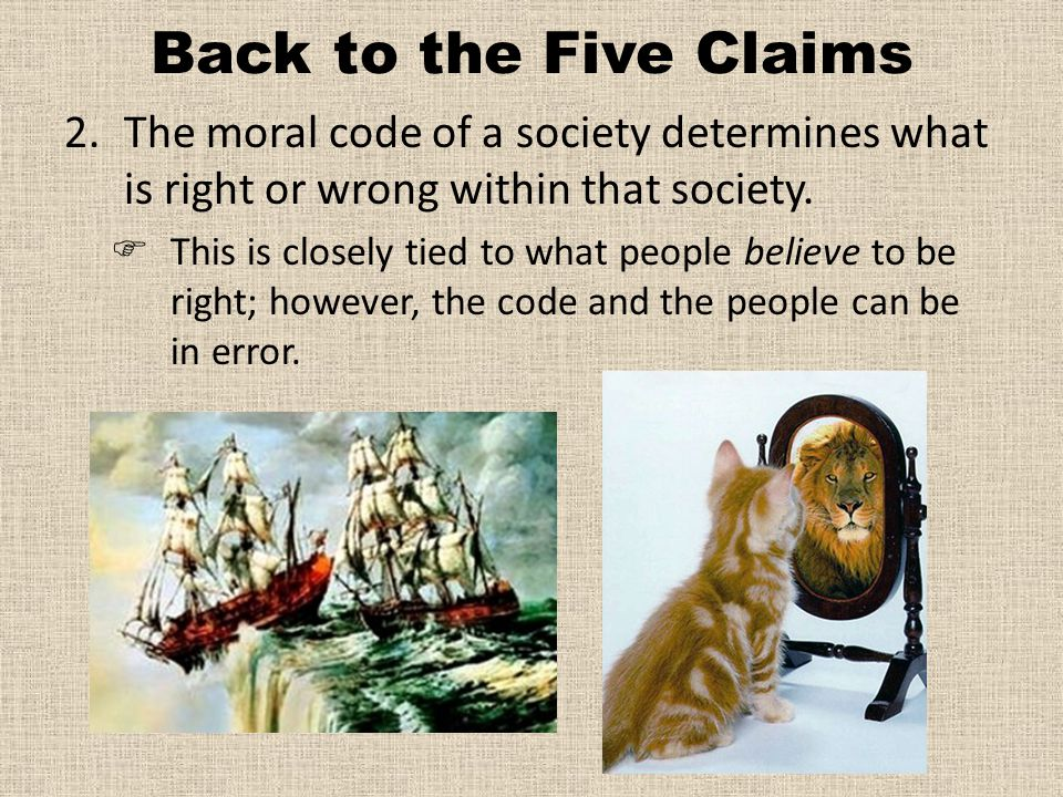 Back to the Five Claims The moral code of a society determines what is right or wrong within that society.