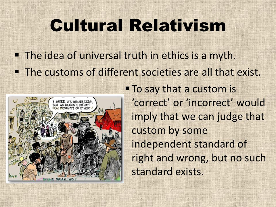 Cultural Relativism The idea of universal truth in ethics is a myth.