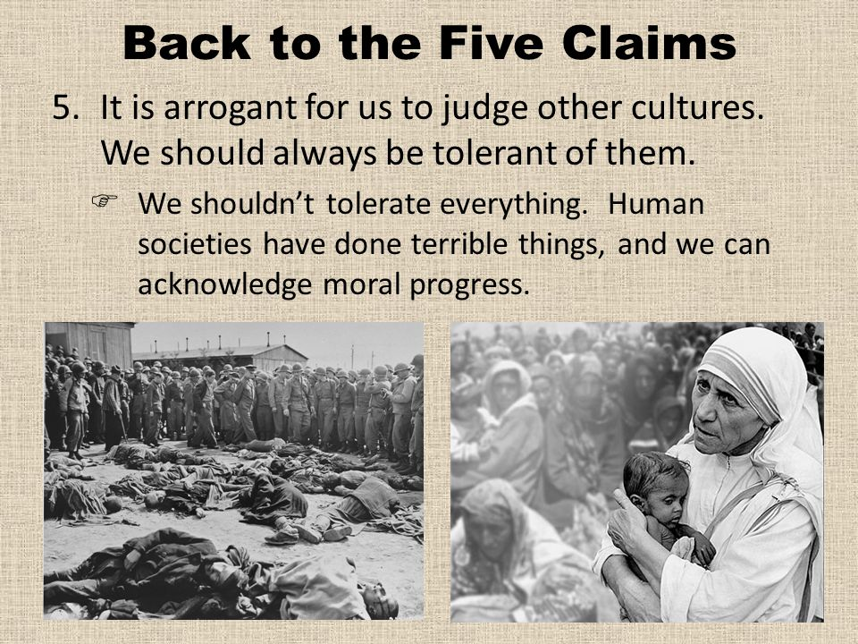 Back to the Five Claims It is arrogant for us to judge other cultures. We should always be tolerant of them.