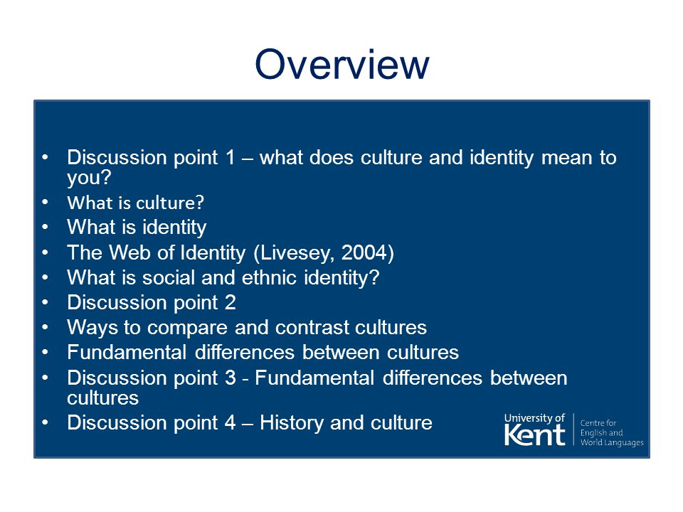 Overview Discussion point 1 – what does culture and identity mean to you What is culture What is identity.