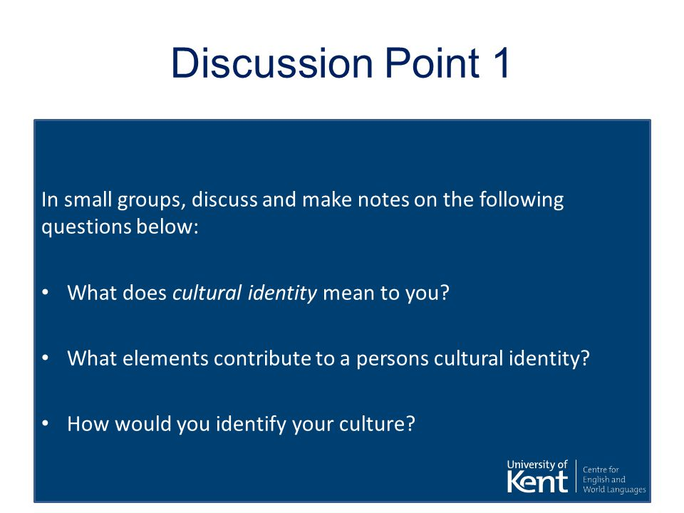 Discussion Point 1 In small groups, discuss and make notes on the following questions below: What does cultural identity mean to you