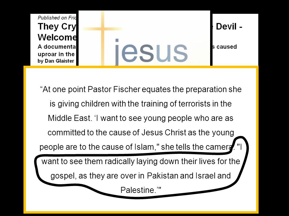 At one point Pastor Fischer equates the preparation she is giving children with the training of terrorists in the Middle East. 'I want to see young people who are as committed to the cause of Jesus Christ as the young people are to the cause of Islam, she tells the camera. I want to see them radically laying down their lives for the gospel, as they are over in Pakistan and Israel and Palestine.'