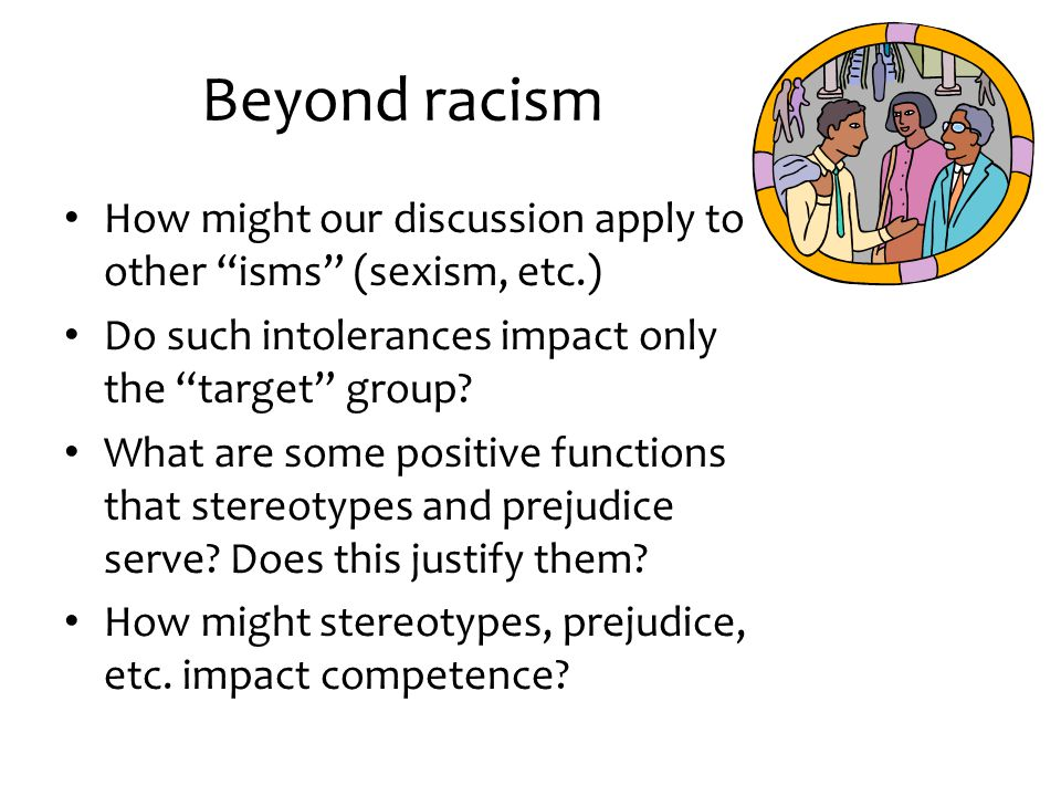 Beyond racism How might our discussion apply to other isms (sexism, etc.) Do such intolerances impact only the target group