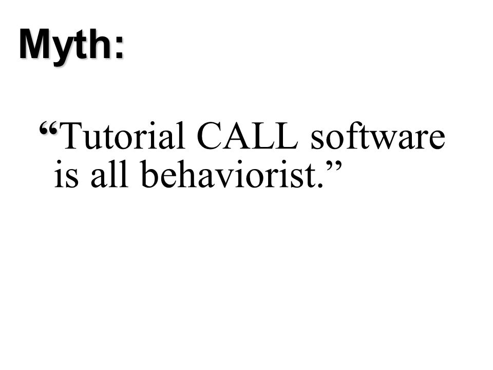 Myth: Tutorial CALL software is all behaviorist.