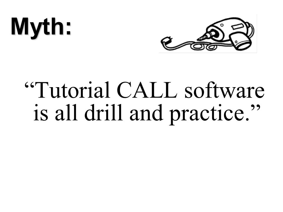 Myth: Tutorial CALL software is all drill and practice.