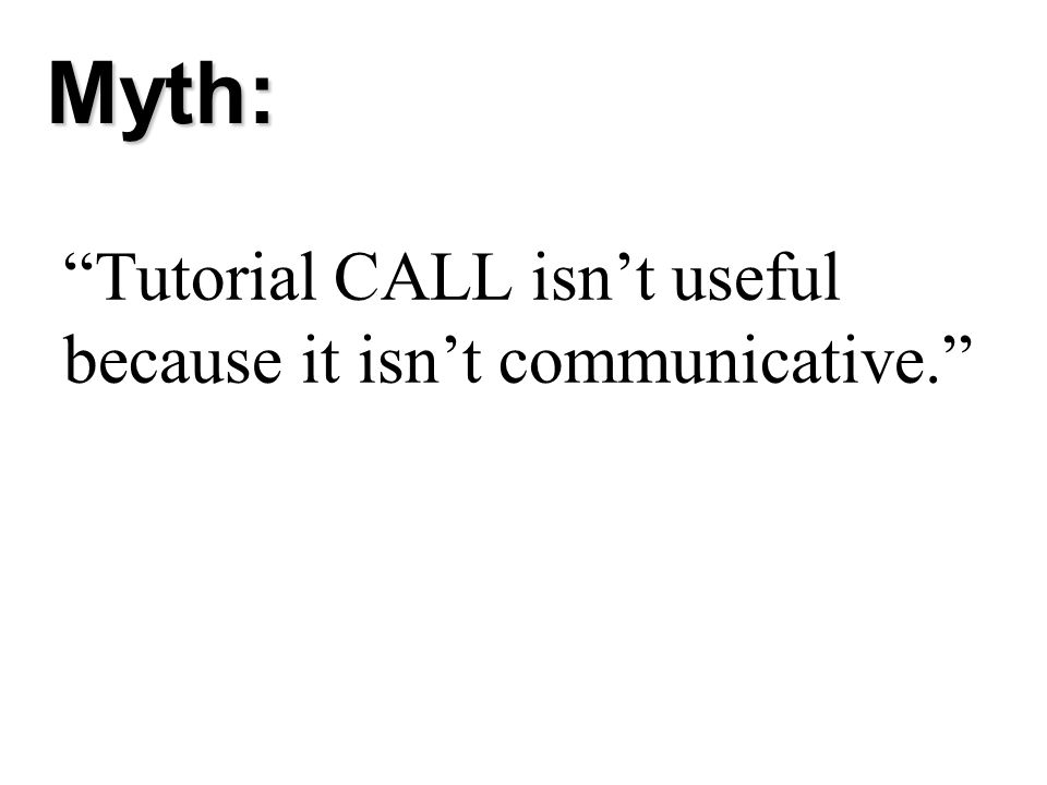 Myth: Tutorial CALL isn't useful because it isn't communicative.