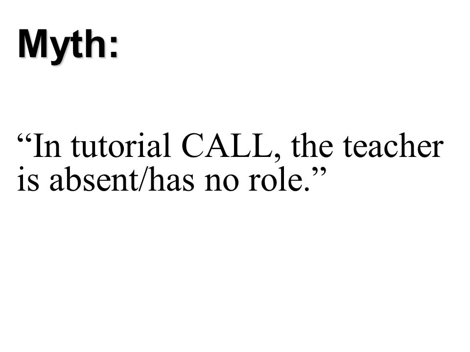 Myth: In tutorial CALL, the teacher is absent/has no role.