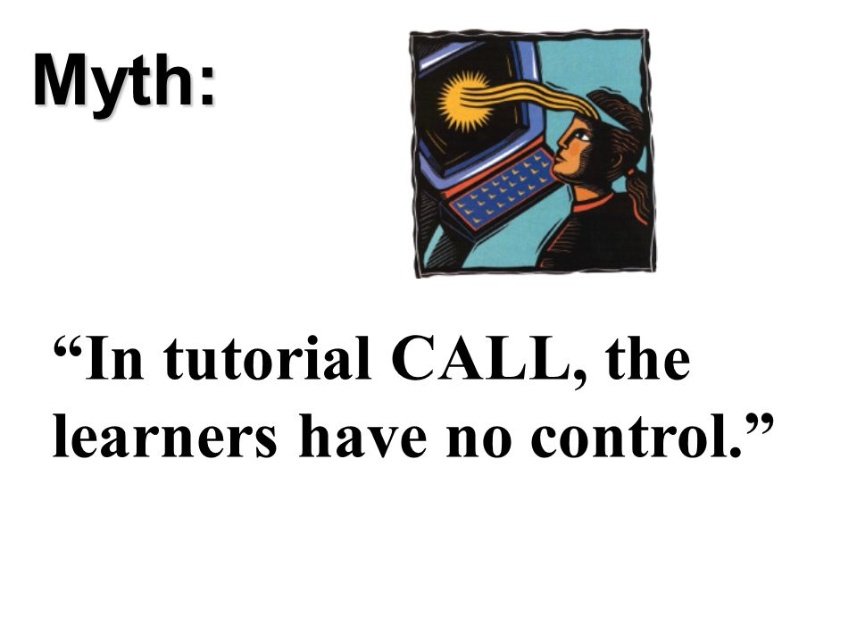 Myth: In tutorial CALL, the learners have no control.