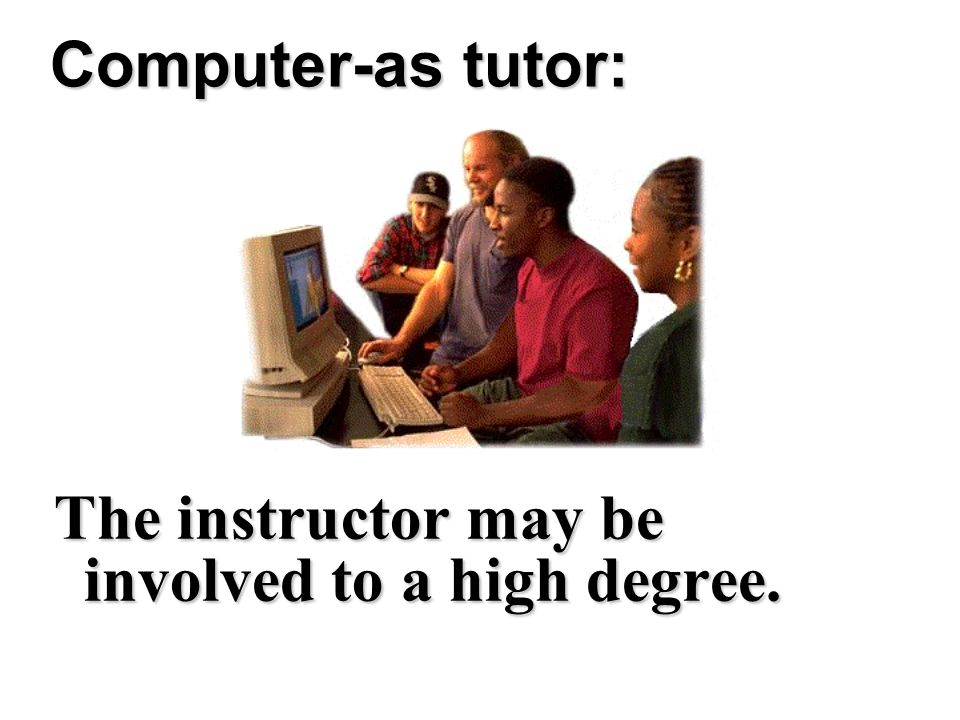 Computer-as tutor: The instructor may be involved to a high degree.
