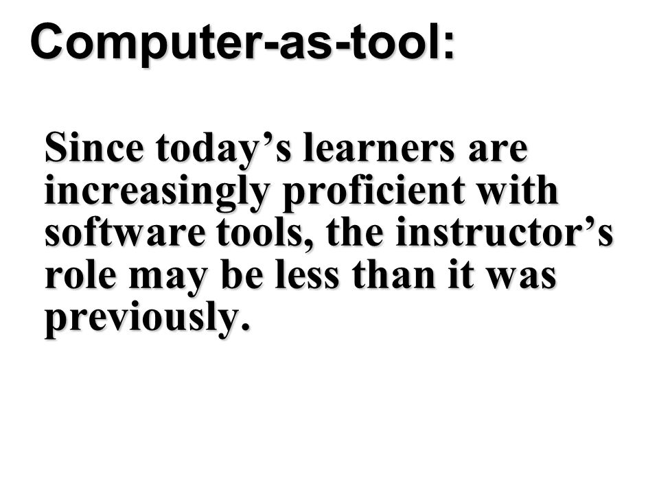 Computer-as-tool: Since today's learners are increasingly proficient with software tools, the instructor's role may be less than it was previously.