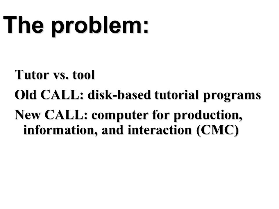 The problem: Tutor vs. tool Old CALL: disk-based tutorial programs