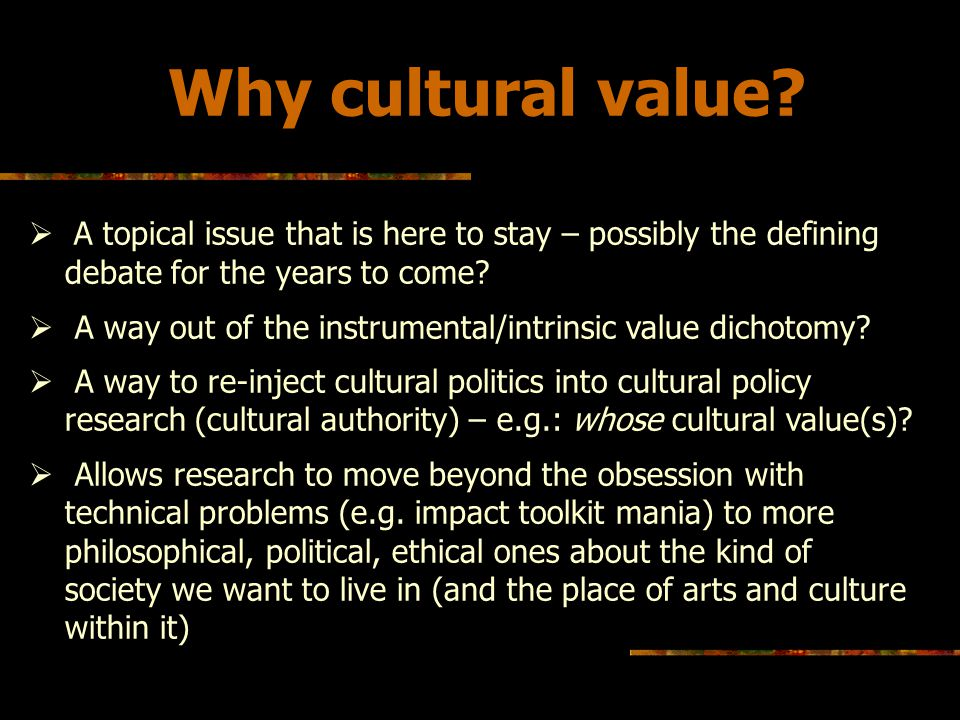 Why cultural value A topical issue that is here to stay – possibly the defining debate for the years to come