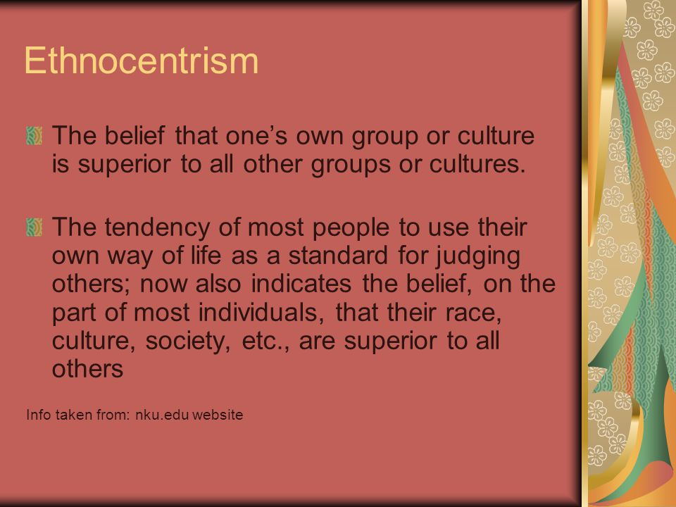 Ethnocentrism The belief that one's own group or culture is superior to all other groups or cultures.