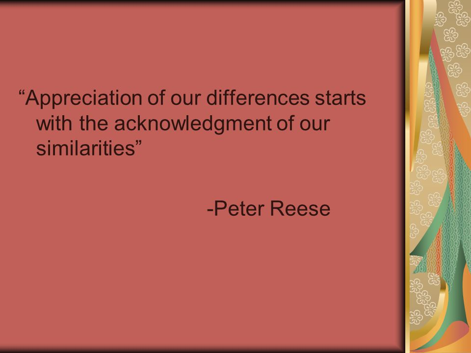 Appreciation of our differences starts with the acknowledgment of our similarities