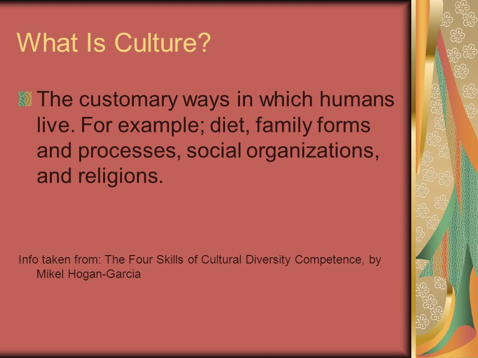 What Is Culture The customary ways in which humans live. For example; diet, family forms and processes, social organizations, and religions.