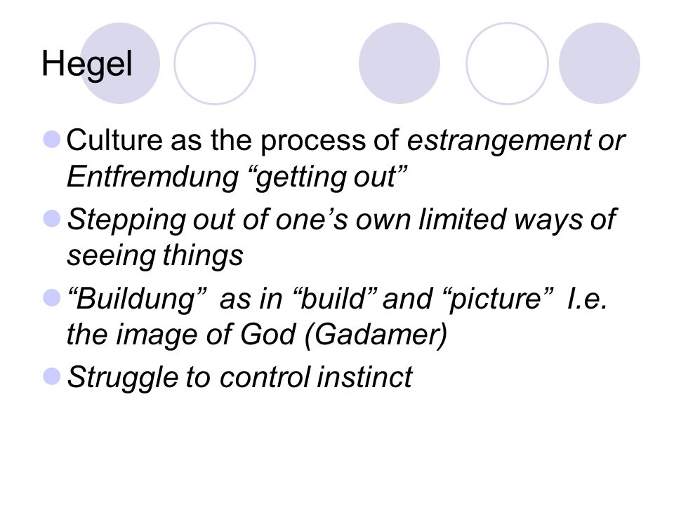 Hegel Culture as the process of estrangement or Entfremdung getting out Stepping out of one's own limited ways of seeing things.