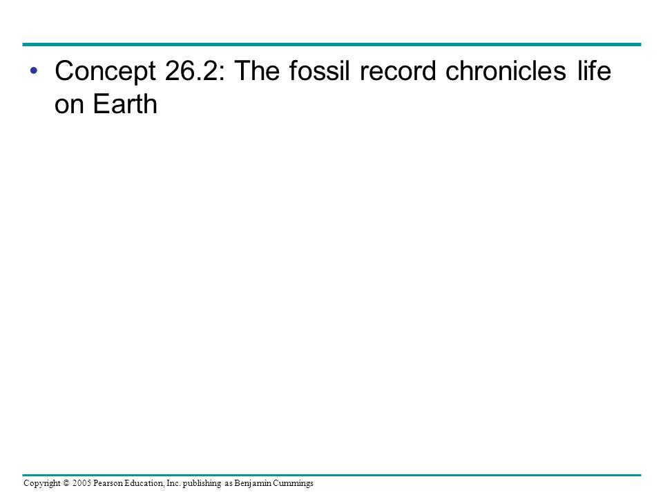Concept 26.2: The fossil record chronicles life on Earth