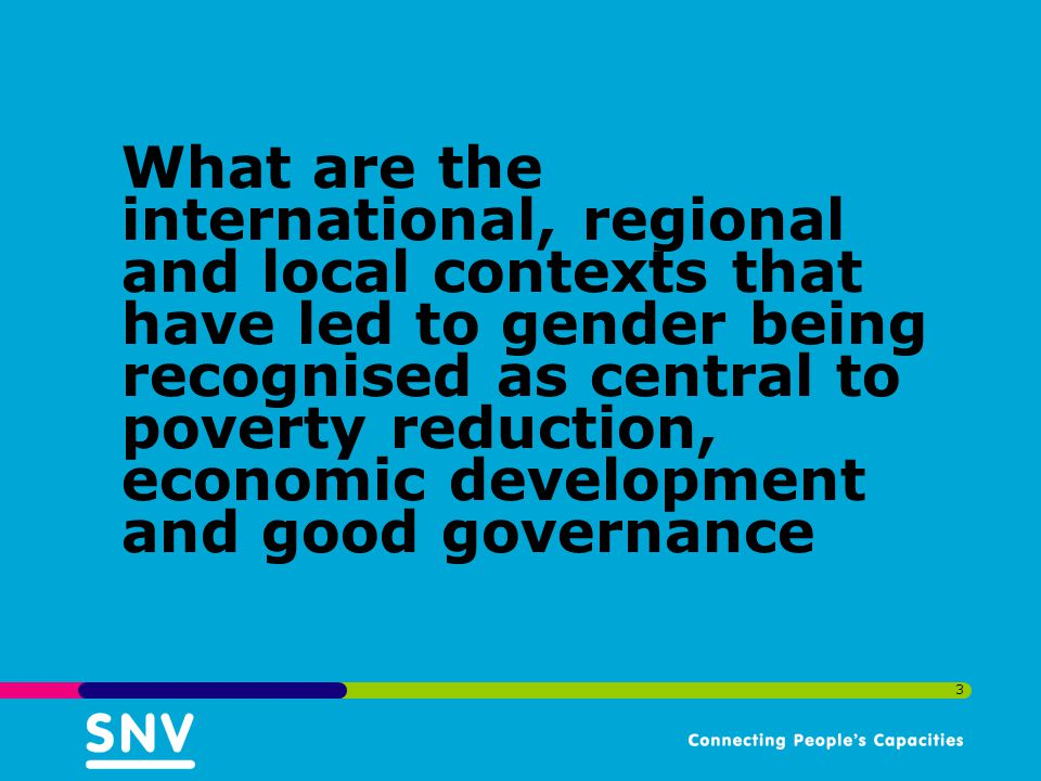 What are the international, regional and local contexts that have led to gender being recognised as central to poverty reduction, economic development and good governance