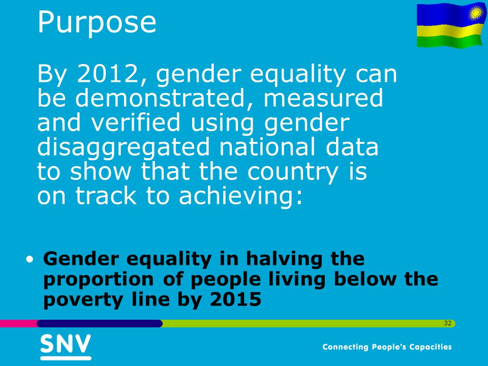 Purpose By 2012, gender equality can be demonstrated, measured and verified using gender disaggregated national data to show that the country is on track to achieving: