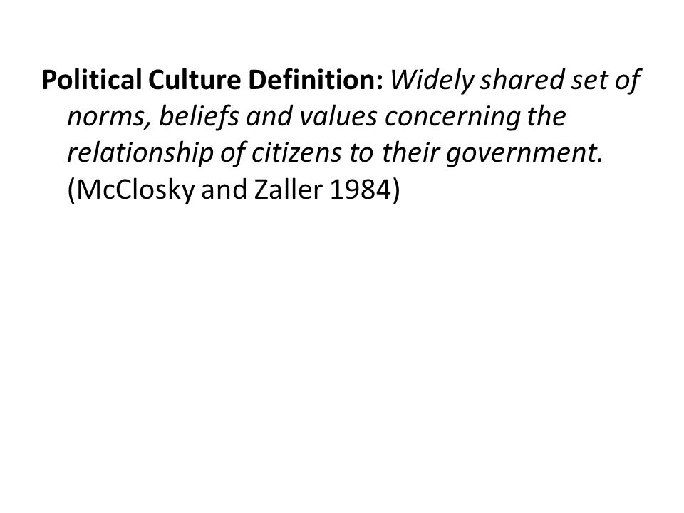 Political Culture Definition: Widely shared set of norms, beliefs and values concerning the relationship of citizens to their government.