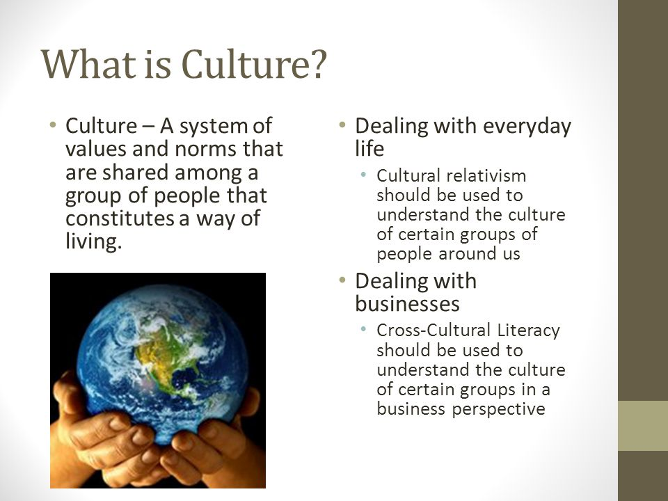 What is Culture Culture – A system of values and norms that are shared among a group of people that constitutes a way of living.