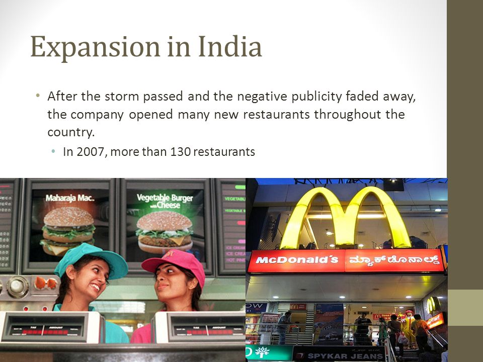 Expansion in India After the storm passed and the negative publicity faded away, the company opened many new restaurants throughout the country.