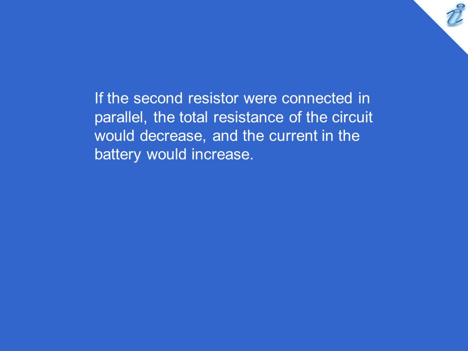 If the second resistor were connected in parallel, the total resistance of the circuit would decrease, and the current in the battery would increase.