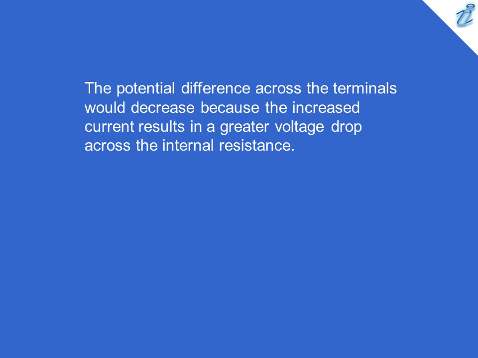 The potential difference across the terminals would decrease because the increased current results in a greater voltage drop across the internal resistance.