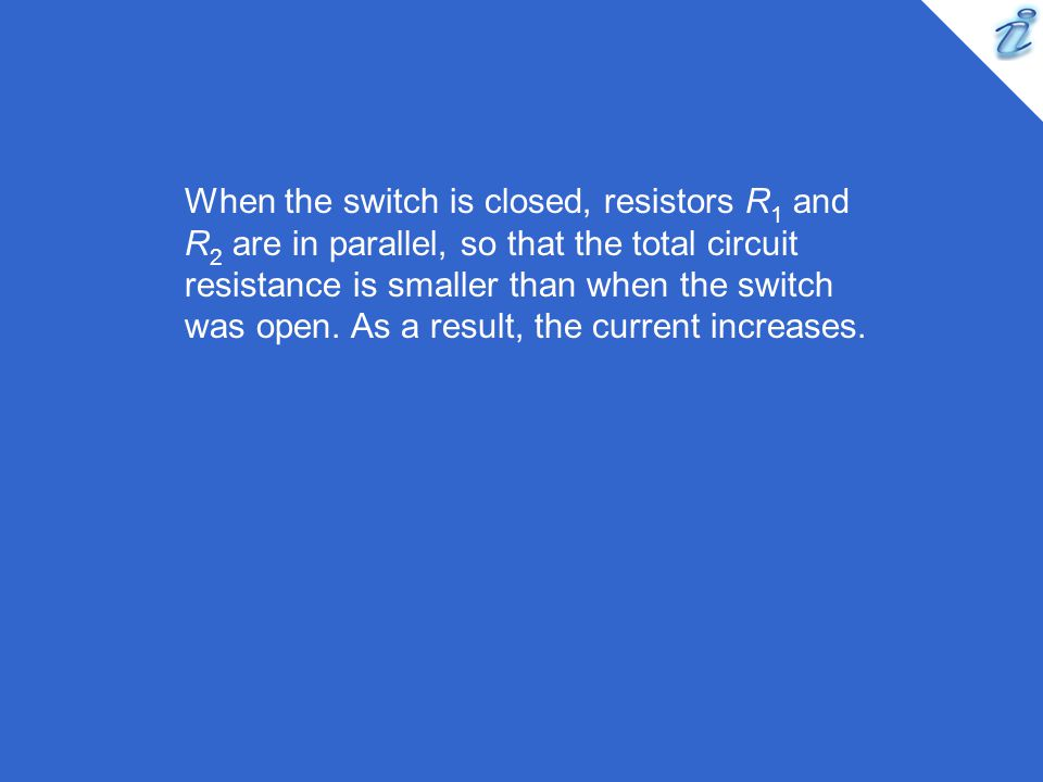 When the switch is closed, resistors R1 and R2 are in parallel, so that the total circuit resistance is smaller than when the switch was open.