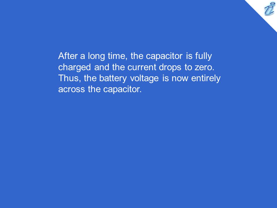 After a long time, the capacitor is fully charged and the current drops to zero.
