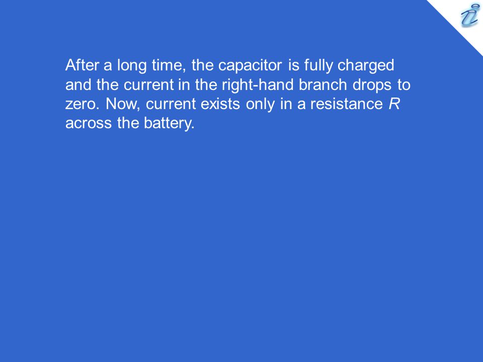 After a long time, the capacitor is fully charged and the current in the right-hand branch drops to zero.