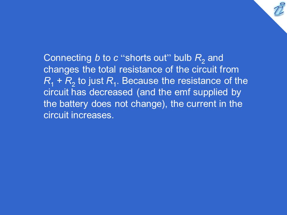 Connecting b to c shorts out bulb R2 and changes the total resistance of the circuit from R1 + R2 to just R1.