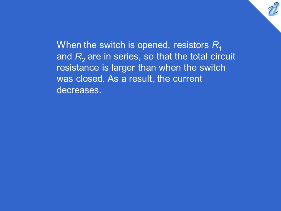 When the switch is opened, resistors R1 and R2 are in series, so that the total circuit resistance is larger than when the switch was closed.