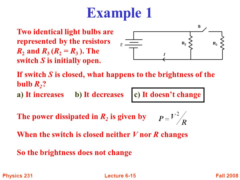 Example 1 Two identical light bulbs are represented by the resistors R2 and R3 (R2 = R3 ). The switch S is initially open.