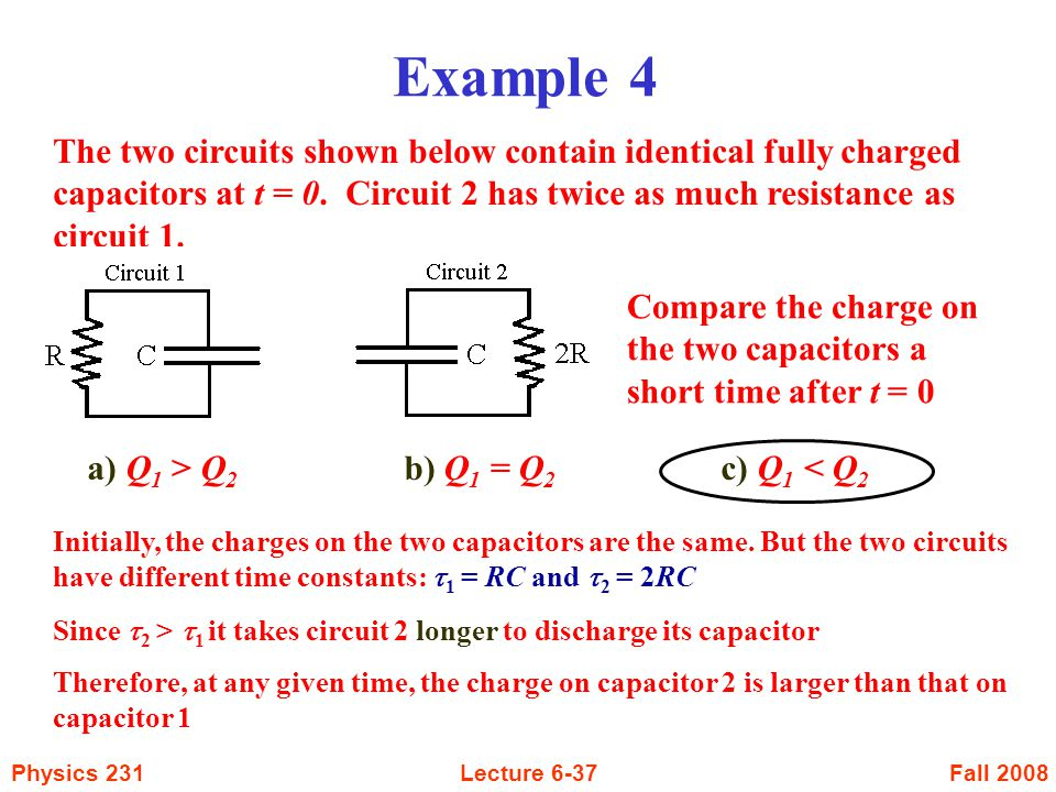 Example 4 The two circuits shown below contain identical fully charged capacitors at t = 0. Circuit 2 has twice as much resistance as circuit 1.