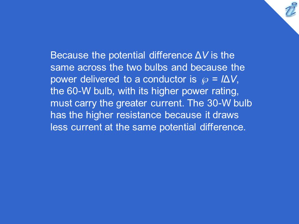 Because the potential difference ΔV is the same across the two bulbs and because the power delivered to a conductor is  = IΔV, the 60-W bulb, with its higher power rating, must carry the greater current.