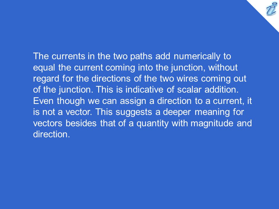 The currents in the two paths add numerically to equal the current coming into the junction, without regard for the directions of the two wires coming out of the junction.