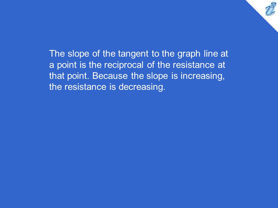 The slope of the tangent to the graph line at a point is the reciprocal of the resistance at that point.