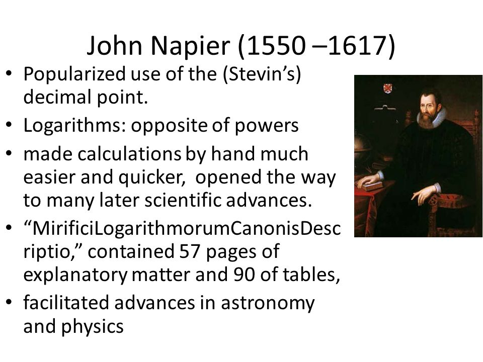 John Napier (1550 –1617) Popularized use of the (Stevin's) decimal point. Logarithms: opposite of powers.