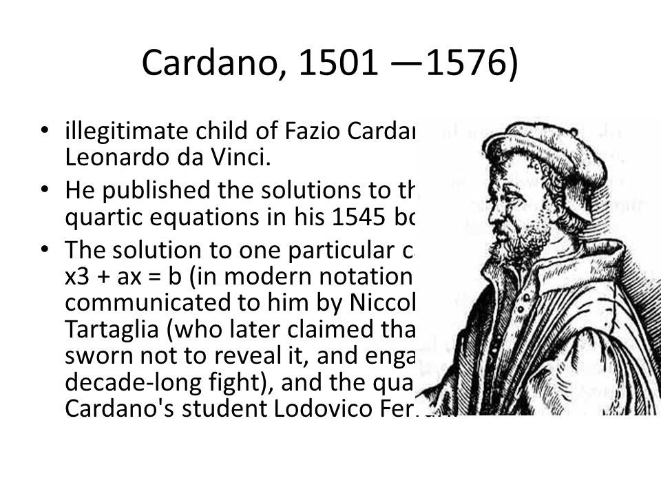 Cardano, 1501 —1576) illegitimate child of Fazio Cardano, a friend of Leonardo da Vinci.