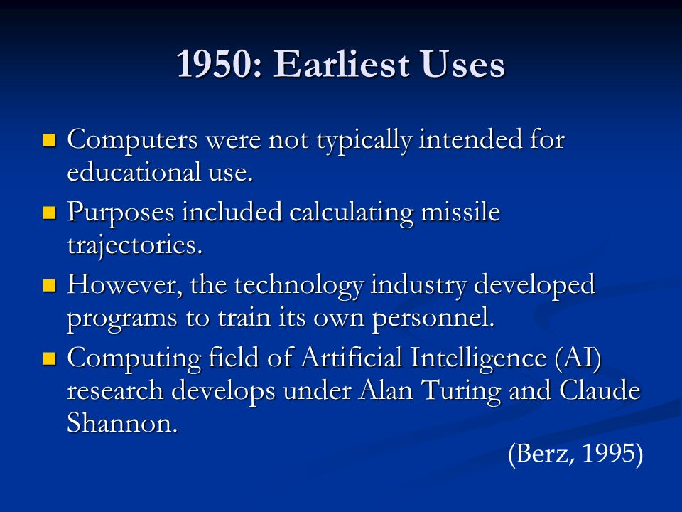 1950: Earliest Uses Computers were not typically intended for educational use. Purposes included calculating missile trajectories.