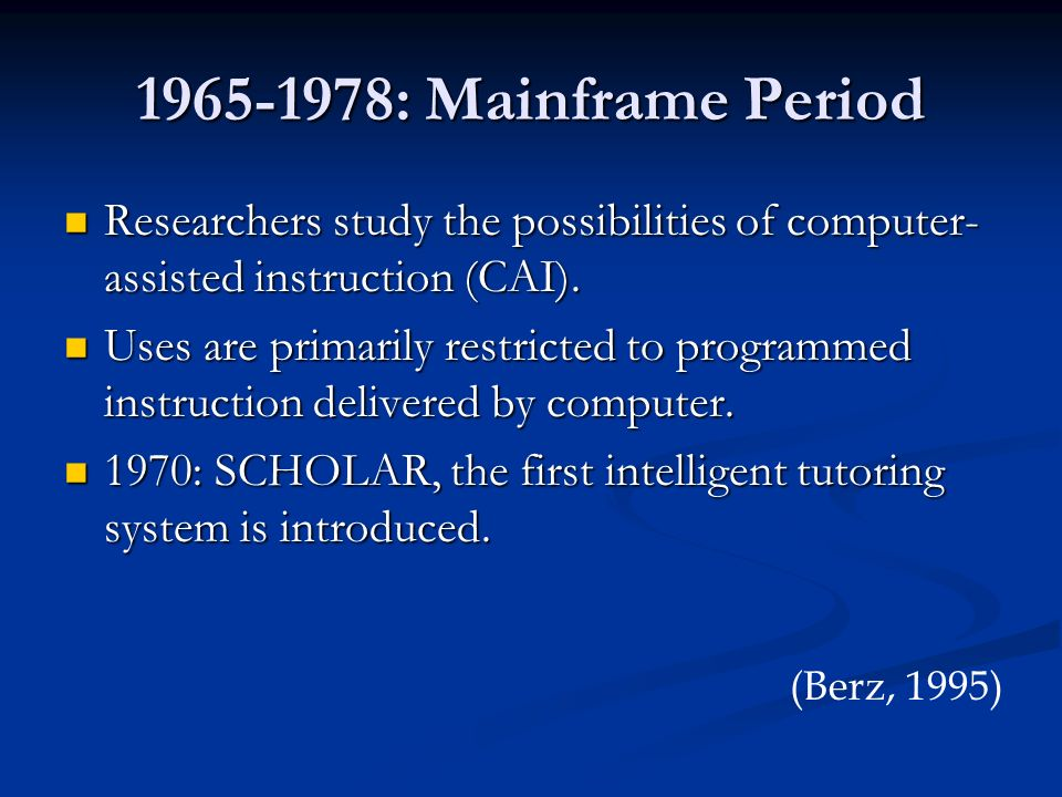 1965-1978: Mainframe Period Researchers study the possibilities of computer-assisted instruction (CAI).