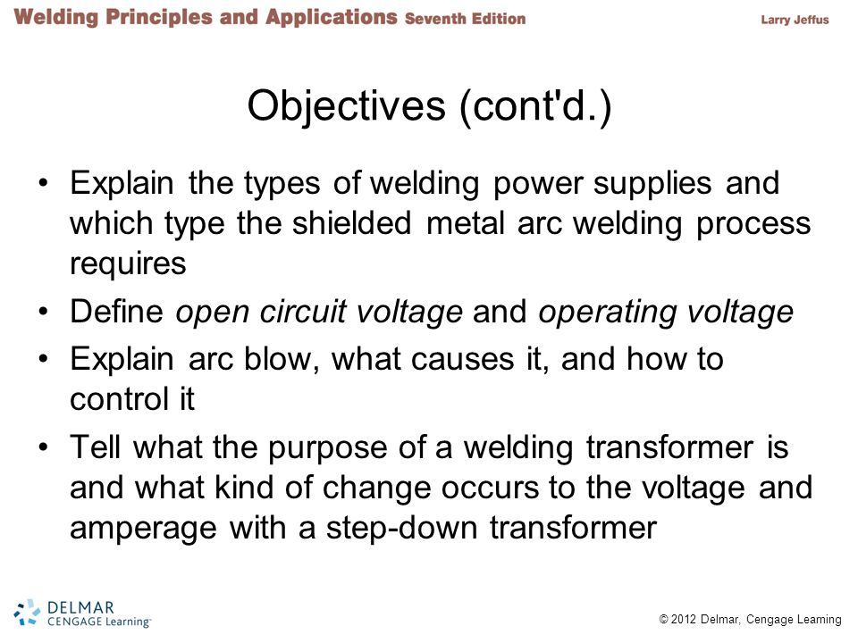 Objectives (cont d.) Explain the types of welding power supplies and which type the shielded metal arc welding process requires.