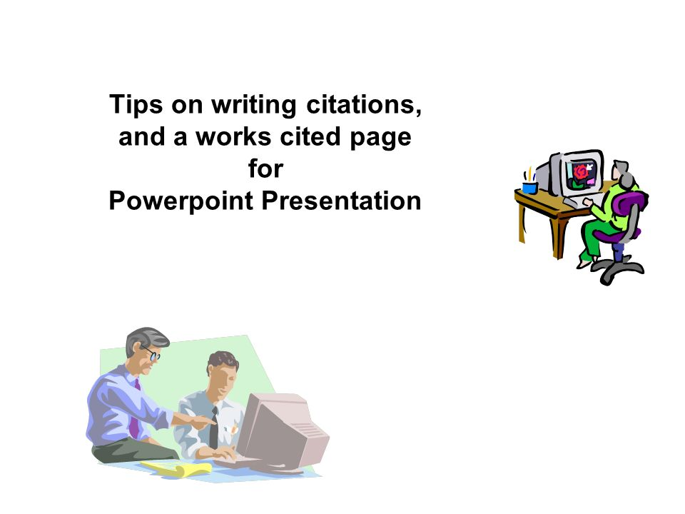 Tips on writing citations, and a works cited page for Powerpoint Presentation