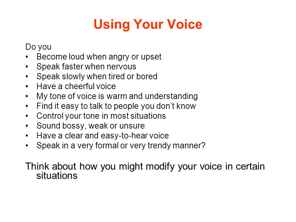 Using Your Voice Do you. Become loud when angry or upset. Speak faster when nervous. Speak slowly when tired or bored.