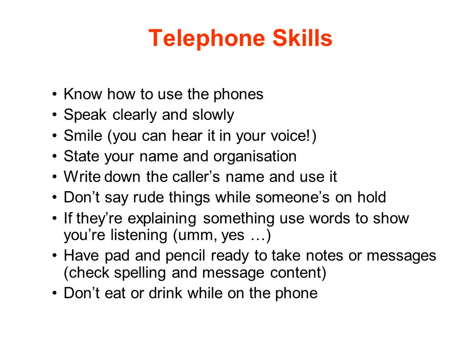 Telephone Skills Know how to use the phones Speak clearly and slowly