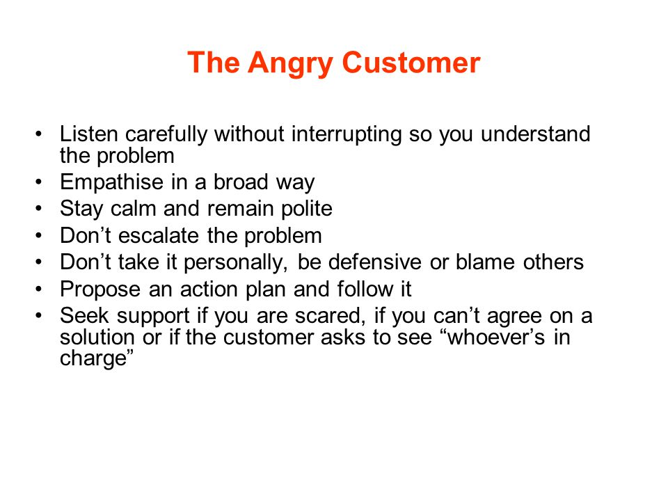 The Angry Customer Listen carefully without interrupting so you understand the problem. Empathise in a broad way.