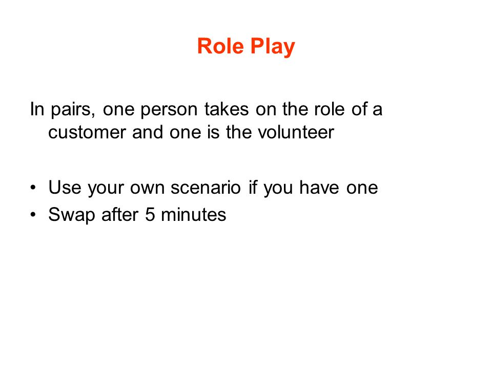 Role Play In pairs, one person takes on the role of a customer and one is the volunteer. Use your own scenario if you have one.